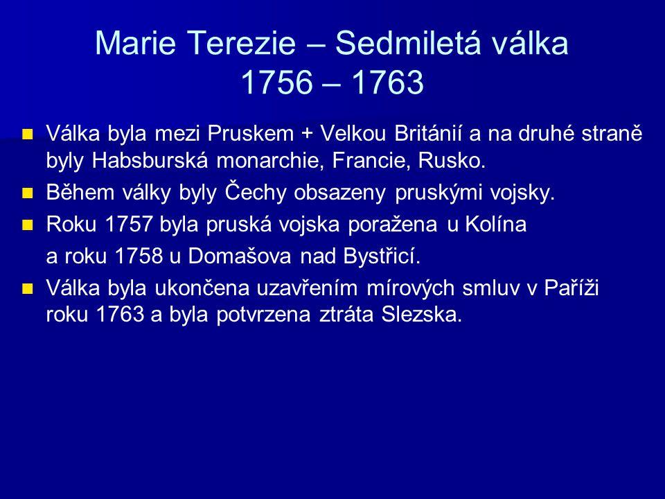 Marie Terezie – Sedmiletá válka 1756 – 1763 Válka byla mezi Pruskem + Velkou Británií a na druhé straně byly Habsburská monarchie, Francie, Rusko. Běh
