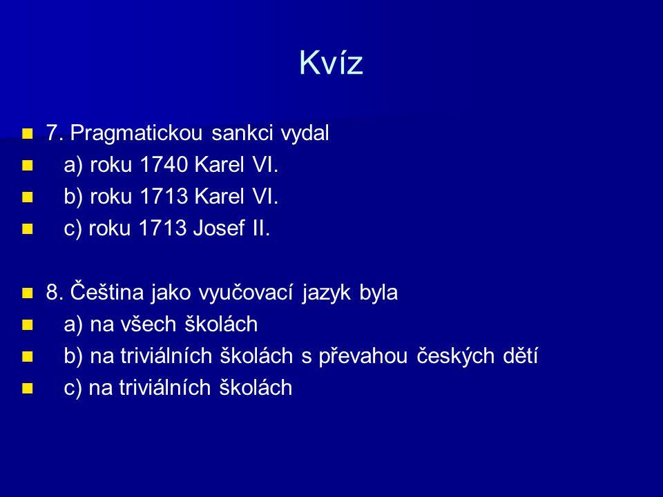 Kvíz 7. Pragmatickou sankci vydal a) roku 1740 Karel VI. b) roku 1713 Karel VI. c) roku 1713 Josef II. 8. Čeština jako vyučovací jazyk byla a) na všec