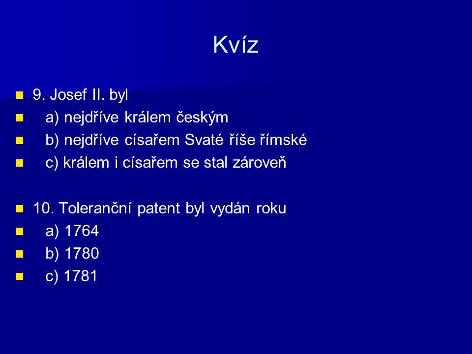 Kvíz 9. Josef II. byl a) nejdříve králem českým b) nejdříve císařem Svaté říše římské c) králem i císařem se stal zároveň 10. Toleranční patent byl vy