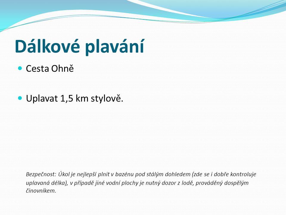 Dálkové plavání Cesta Ohně Uplavat 1,5 km stylově. Bezpečnost: Úkol je nejlepší plnit v bazénu pod stálým dohledem (zde se i dobře kontroluje uplavaná