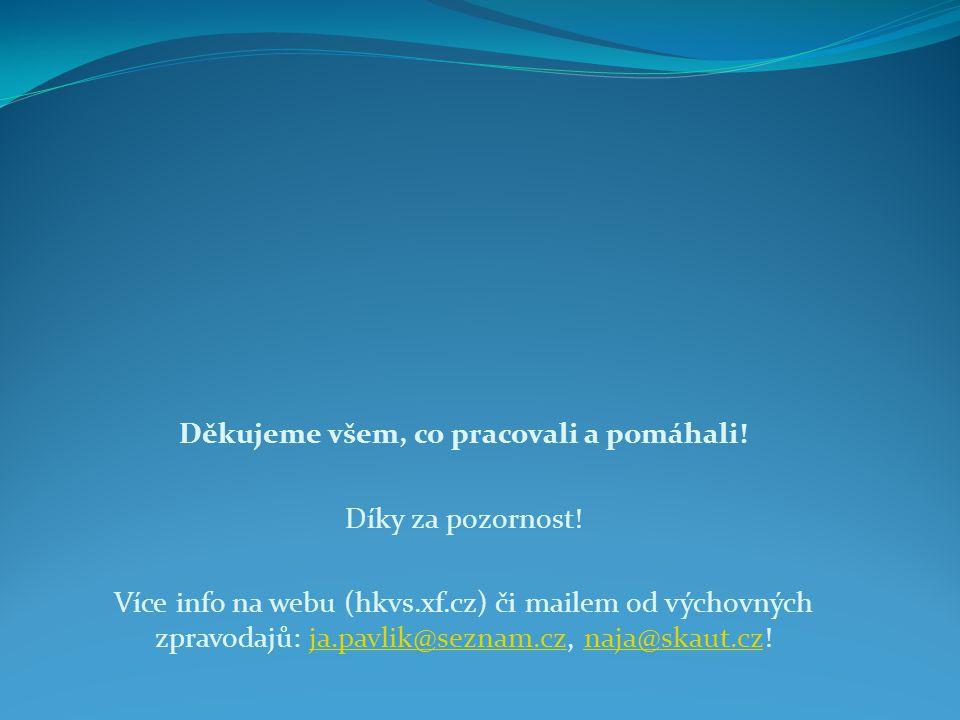 Děkujeme všem, co pracovali a pomáhali! Díky za pozornost! Více info na webu (hkvs.xf.cz) či mailem od výchovných zpravodajů: ja.pavlik@seznam.cz, naj