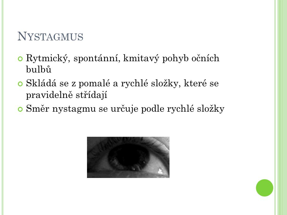 N YSTAGMUS Rytmický, spontánní, kmitavý pohyb očních bulbů Skládá se z pomalé a rychlé složky, které se pravidelně střídají Směr nystagmu se určuje po