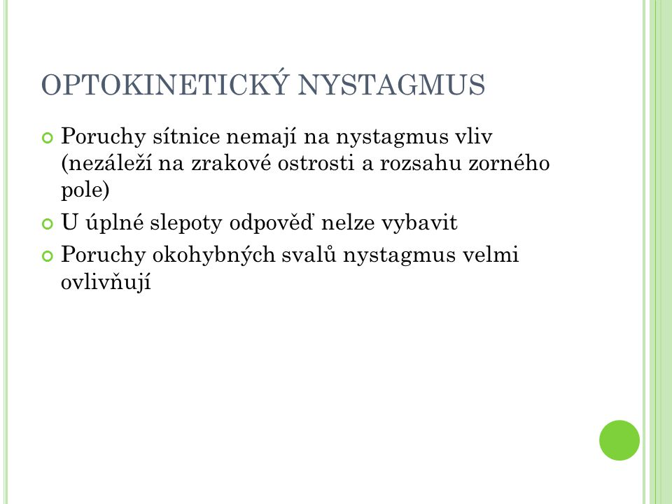 OPTOKINETICKÝ NYSTAGMUS Poruchy sítnice nemají na nystagmus vliv (nezáleží na zrakové ostrosti a rozsahu zorného pole) U úplné slepoty odpověď nelze vybavit Poruchy okohybných svalů nystagmus velmi ovlivňují