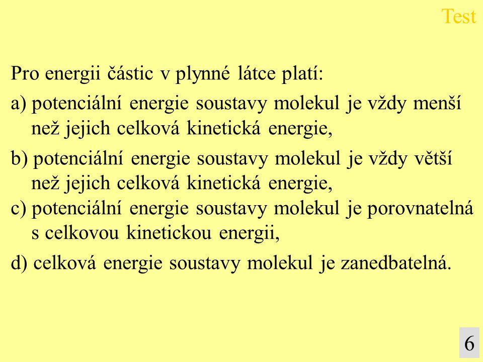 Pro energii částic v plynné látce platí: a) potenciální energie soustavy molekul je vždy menší než jejich celková kinetická energie, b) potenciální en
