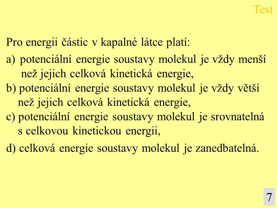 7 Pro energii částic v kapalné látce platí: a)potenciální energie soustavy molekul je vždy menší než jejich celková kinetická energie, b) potenciální