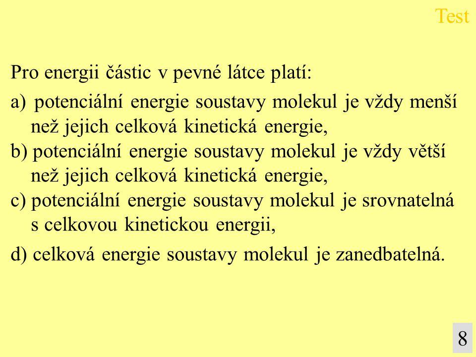 Test 8 Pro energii částic v pevné látce platí: a)potenciální energie soustavy molekul je vždy menší než jejich celková kinetická energie, b) potenciál