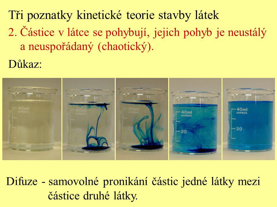 Tři poznatky kinetické teorie stavby látek 2. Částice v látce se pohybují, jejich pohyb je neustálý a neuspořádaný (chaotický). Důkaz: Difuze - samovo