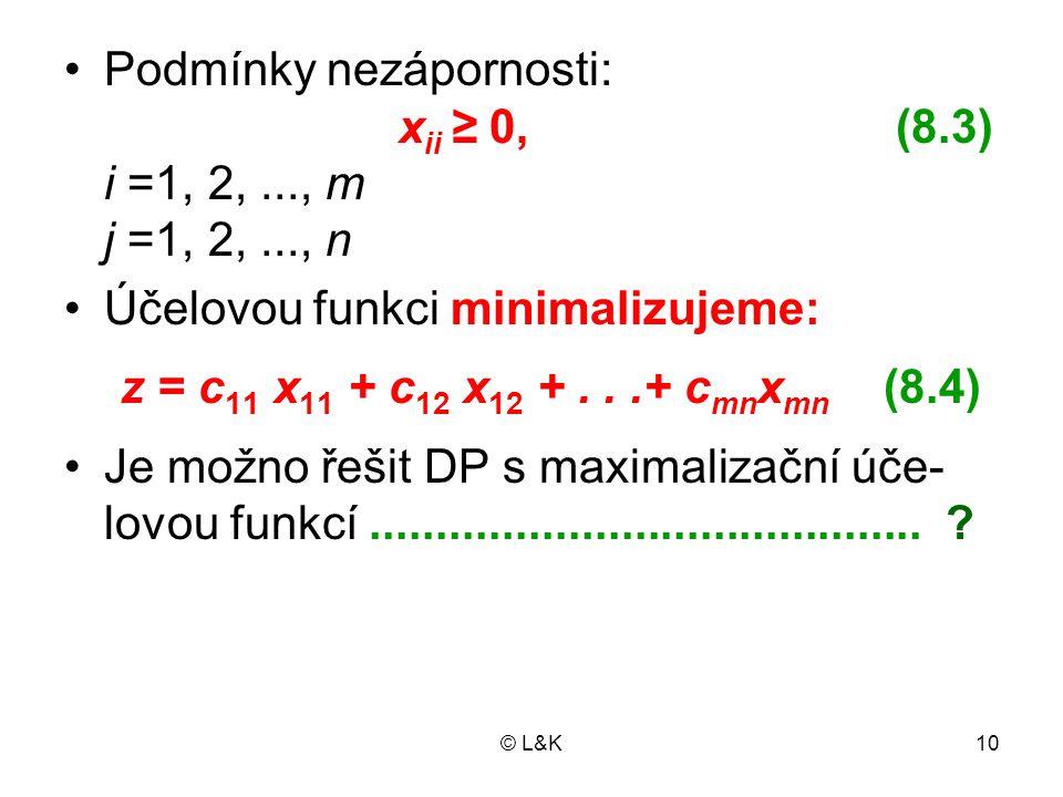 © L&K10 Podmínky nezápornosti: x ii ≥ 0, (8.3) i =1, 2,..., m j =1, 2,..., n Účelovou funkci minimalizujeme: z = c 11 x 11 + c 12 x 12 +...+ c mn x mn