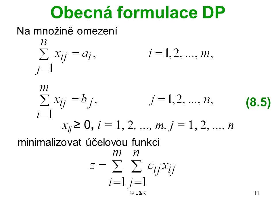© L&K11 Obecná formulace DP Na množině omezení x ij ≥ 0, i = 1, 2,..., m, j = 1, 2,..., n (8.5) minimalizovat účelovou funkci