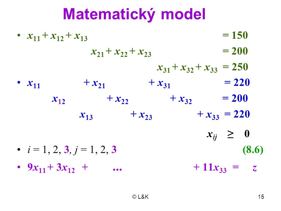 © L&K15 x 11 + x 12 + x 13 = 150 x 21 + x 22 + x 23 = 200 x 31 + x 32 + x 33 = 250 x 11 + x 21 + x 31 = 220 x 12 + x 22 + x 32 = 200 x 13 + x 23 + x 3