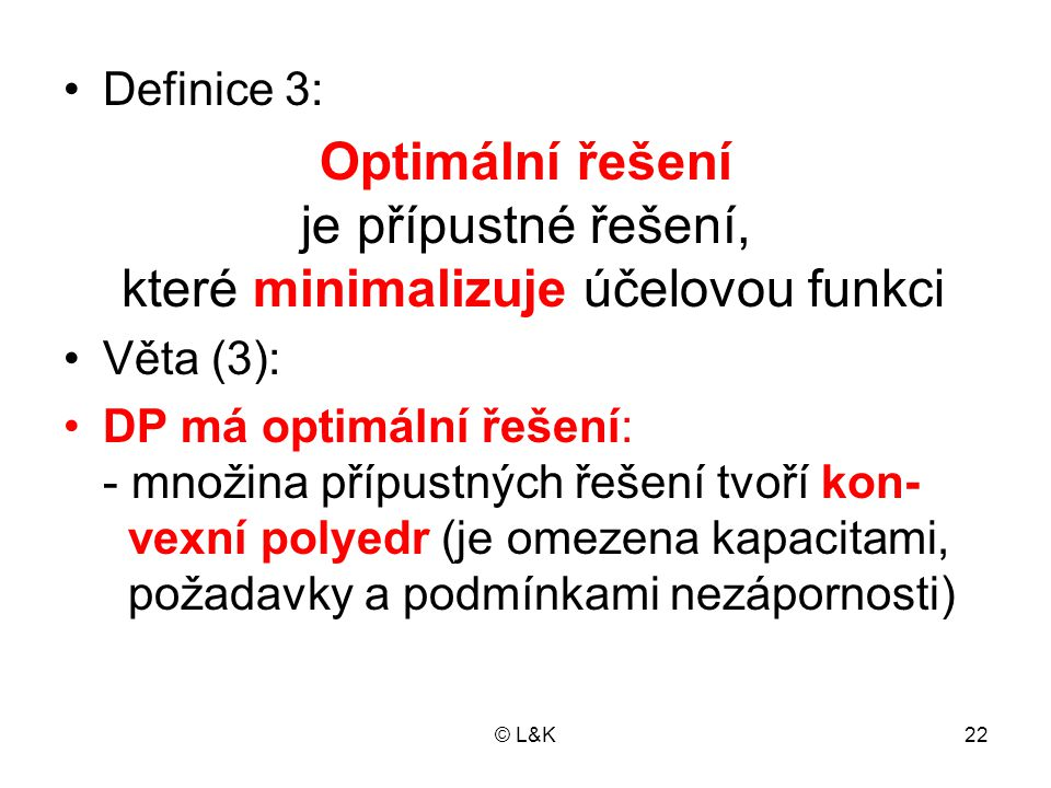 © L&K22 Definice 3: Optimální řešení je přípustné řešení, které minimalizuje účelovou funkci Věta (3): DP má optimální řešení: - množina přípustných ř