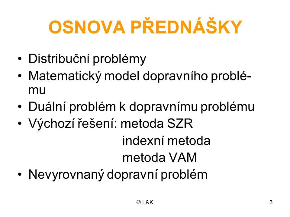 © L&K3 OSNOVA PŘEDNÁŠKY Distribuční problémy Matematický model dopravního problé- mu Duální problém k dopravnímu problému Výchozí řešení: metoda SZR i