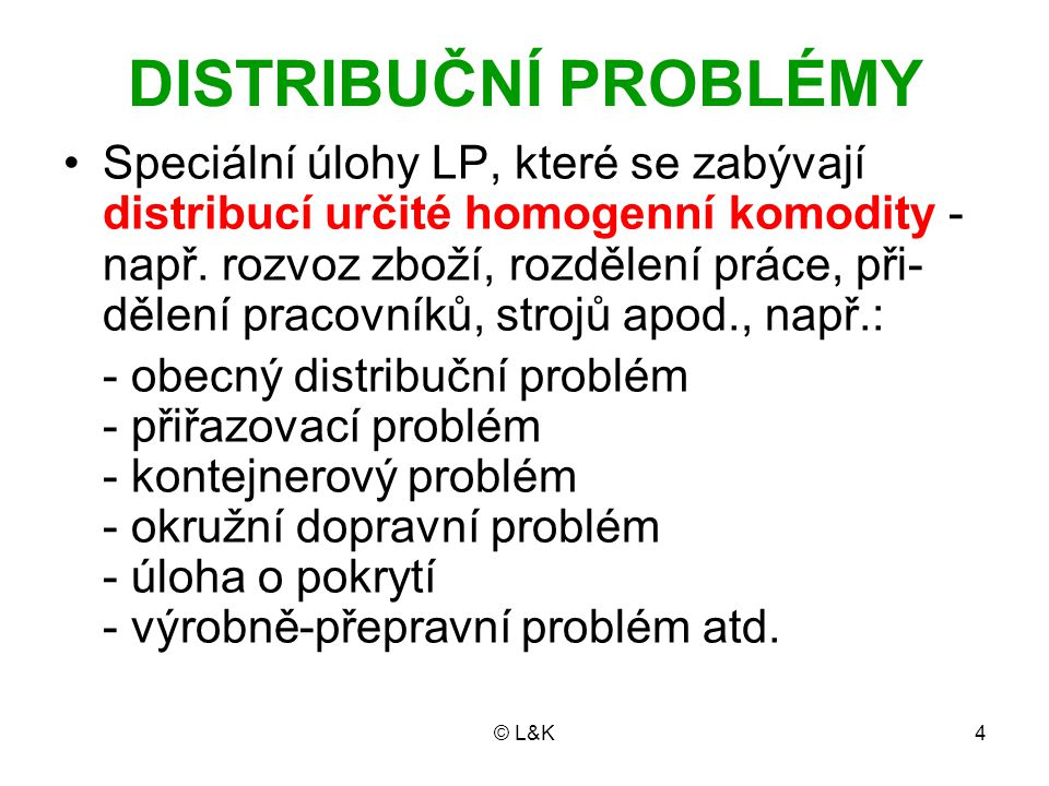 © L&K5 Liší se od úloh LP, které jsme dosud pro- bírali, svým specifickým matematickým modelem Řada z nich je charakteristická požadav- kem celočíselnosti proměnných Řeší se proto specifickými metodami Nejjednodušším reprezentantem je dopravní problém (DP)