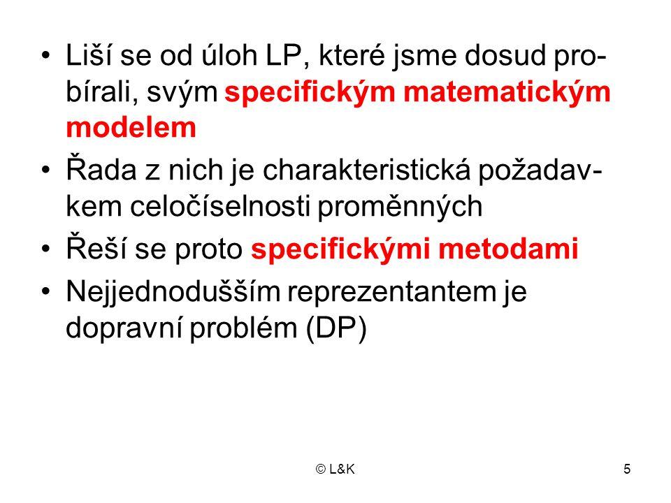 """© L&K6 DOPRAVNÍ PROBLÉM Řeší distribuci homogenní látky od do- davatelů k odběratelům Je dáno: − počet dodavatelů m − počet odběratelů n − kapacity dodavatelů a i, − požadavky odběratelů b j − """"cena (náklady, vzdálenost atd.) za do- dání jedné jednotky c ij Kapacity dodavatelů jsou zadány ve stej- ných jednotkách jako požadavky odběra- telů"""