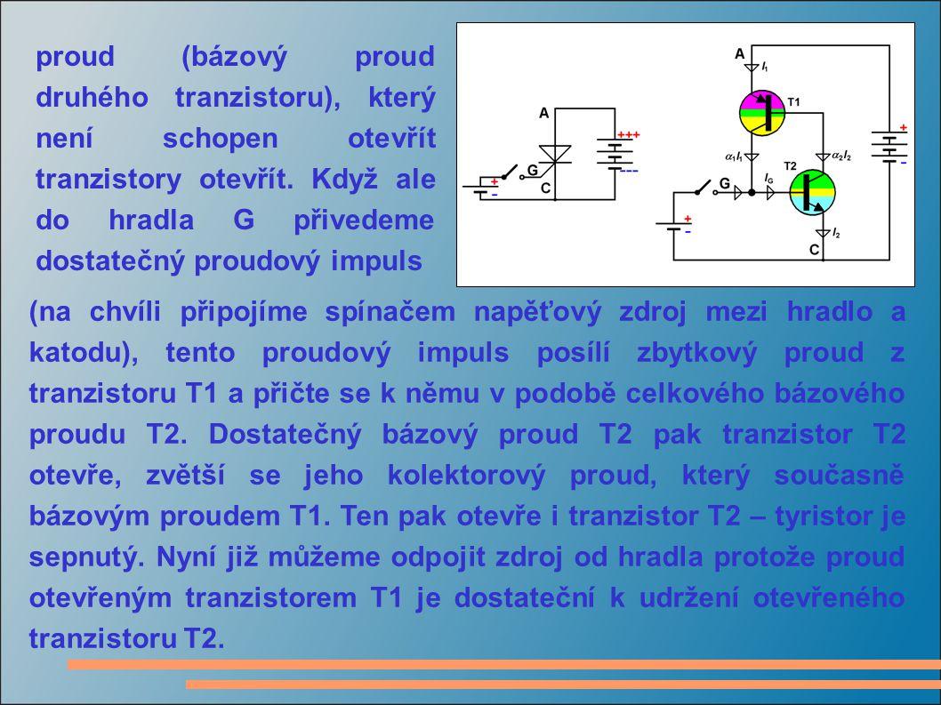 proud (bázový proud druhého tranzistoru), který není schopen otevřít tranzistory otevřít. Když ale do hradla G přivedeme dostatečný proudový impuls (n
