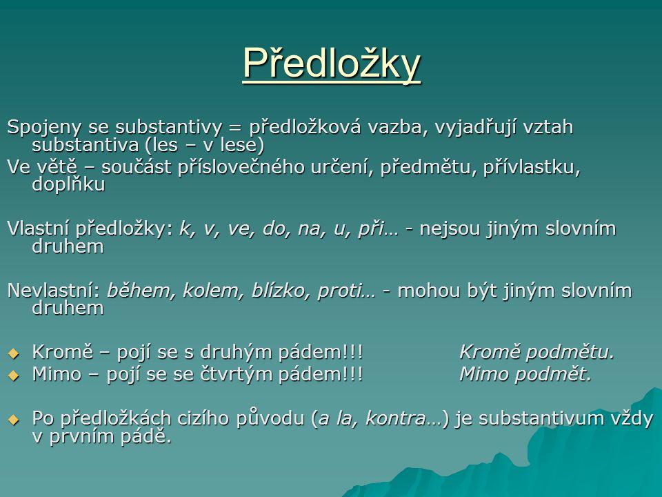 Předložky Spojeny se substantivy = předložková vazba, vyjadřují vztah substantiva (les – v lese) Ve větě – součást příslovečného určení, předmětu, přívlastku, doplňku Vlastní předložky: k, v, ve, do, na, u, při… - nejsou jiným slovním druhem Nevlastní: během, kolem, blízko, proti… - mohou být jiným slovním druhem  Kromě – pojí se s druhým pádem!!.