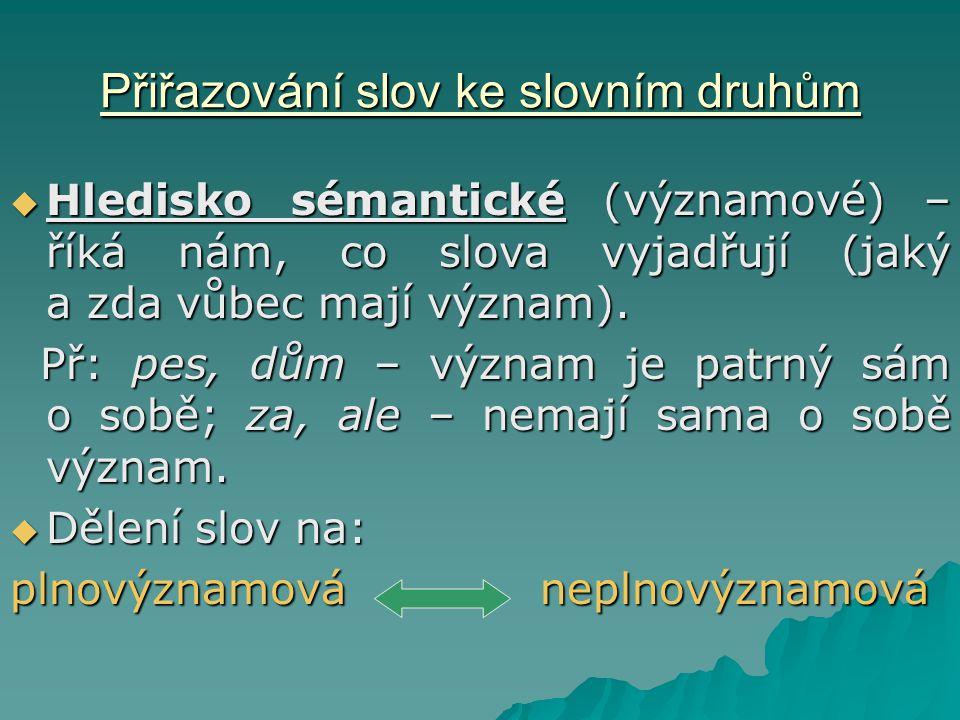 Přiřazování slov ke slovním druhům  Hledisko sémantické (významové) – říká nám, co slova vyjadřují (jaký a zda vůbec mají význam).
