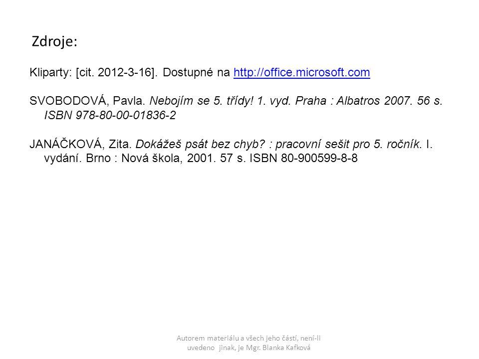 Zdroje: Kliparty: [cit. 2012-3-16]. Dostupné na http://office.microsoft.comhttp://office.microsoft.com SVOBODOVÁ, Pavla. Nebojím se 5. třídy! 1. vyd.