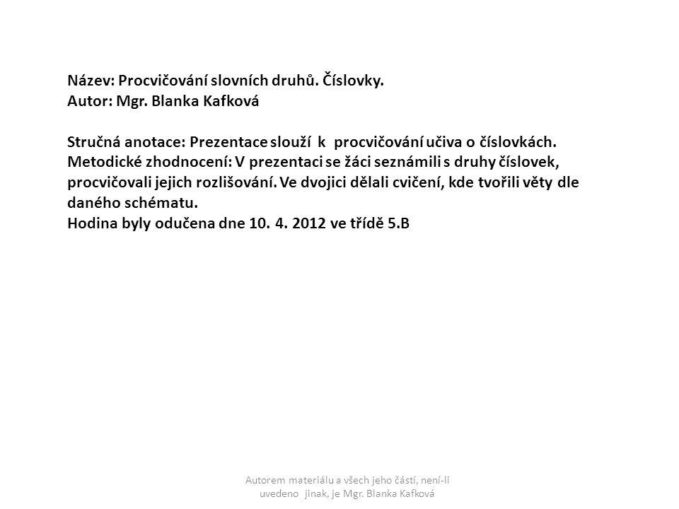 Autorem materiálu a všech jeho částí, není-li uvedeno jinak, je Mgr. Blanka Kafková Název: Procvičování slovních druhů. Číslovky. Autor: Mgr. Blanka K