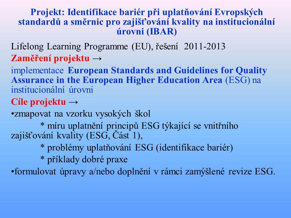 Projekt: Identifikace bariér při uplatňování Evropských standardů a směrnic pro zajišťování kvality na institucionální úrovni (IBAR) Lifelong Learning Programme (EU), řešení 2011-2013 Zaměření projektu → implementace European Standards and Guidelines for Quality Assurance in the European Higher Education Area (ESG) na institucionální úrovni Cíle projektu → zmapovat na vzorku vysokých škol * míru uplatnění principů ESG týkající se vnitřního zajišťování kvality (ESG, Část 1), * problémy uplatňování ESG (identifikace bariér) * příklady dobré praxe formulovat úpravy a/nebo doplnění v rámci zamýšlené revize ESG.