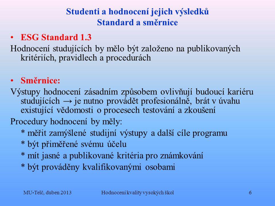 Studenti a hodnocení jejich výsledků Standard a směrnice ESG Standard 1.3 Hodnocení studujících by mělo být založeno na publikovaných kritériích, pravidlech a procedurách Směrnice: Výstupy hodnocení zásadním způsobem ovlivňují budoucí kariéru studujících → je nutno provádět profesionálně, brát v úvahu existující vědomosti o procesech testování a zkoušení Procedury hodnocení by měly: * měřit zamýšlené studijní výstupy a další cíle programu * být přiměřené svému účelu * mít jasné a publikované kritéria pro známkování * být prováděny kvalifikovanými osobami MU-Telč, duben 2013Hodnocení kvality vysokých škol6