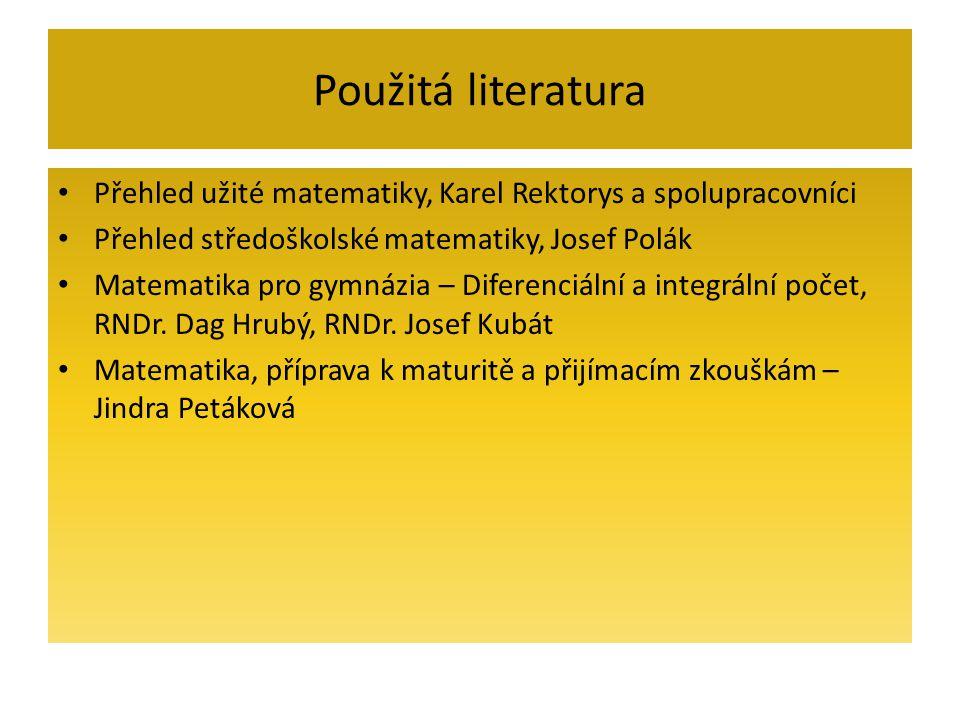 Použitá literatura Přehled užité matematiky, Karel Rektorys a spolupracovníci Přehled středoškolské matematiky, Josef Polák Matematika pro gymnázia – Diferenciální a integrální počet, RNDr.
