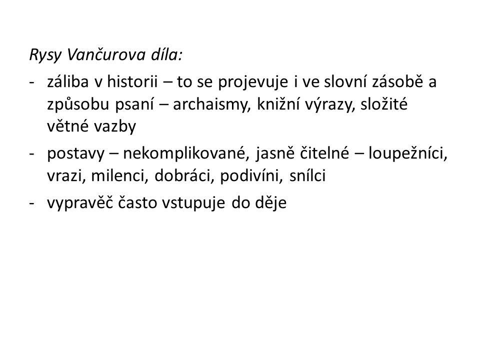 Rysy Vančurova díla: -záliba v historii – to se projevuje i ve slovní zásobě a způsobu psaní – archaismy, knižní výrazy, složité větné vazby -postavy