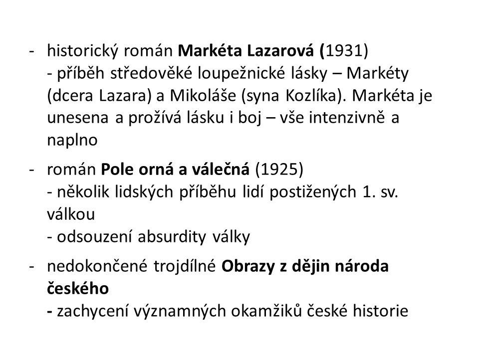 -historický román Markéta Lazarová (1931) - příběh středověké loupežnické lásky – Markéty (dcera Lazara) a Mikoláše (syna Kozlíka). Markéta je unesena