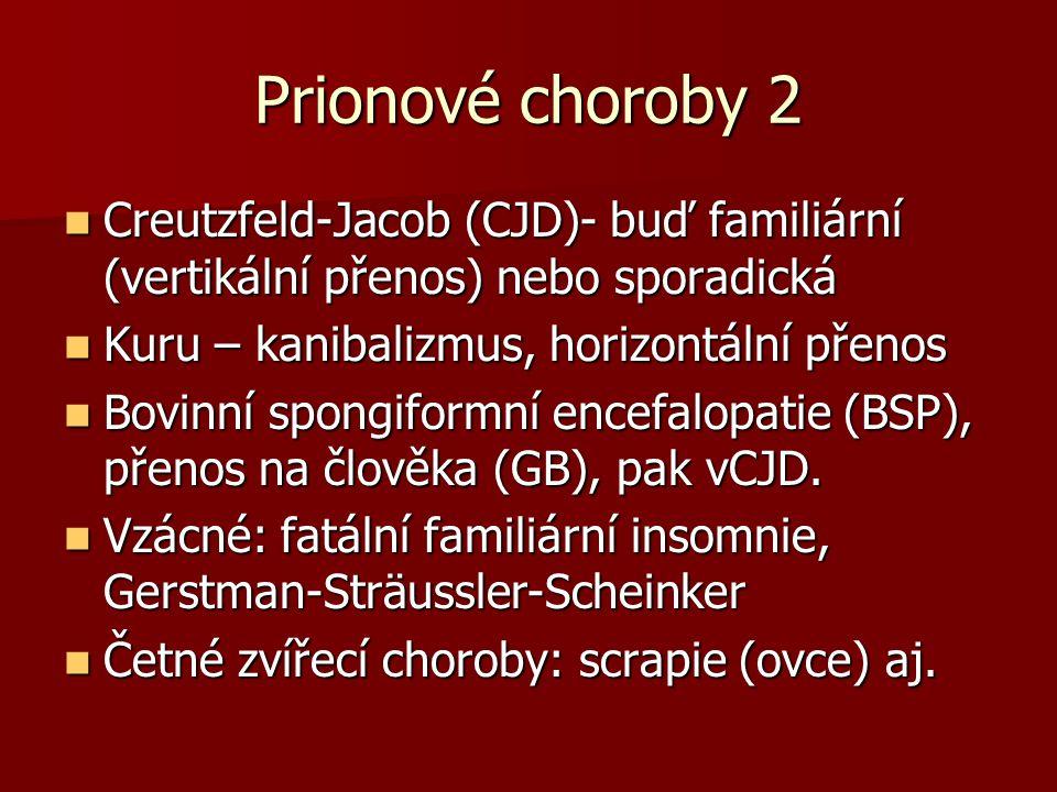 Prionové choroby 2 Creutzfeld-Jacob (CJD)- buď familiární (vertikální přenos) nebo sporadická Creutzfeld-Jacob (CJD)- buď familiární (vertikální přenos) nebo sporadická Kuru – kanibalizmus, horizontální přenos Kuru – kanibalizmus, horizontální přenos Bovinní spongiformní encefalopatie (BSP), přenos na člověka (GB), pak vCJD.