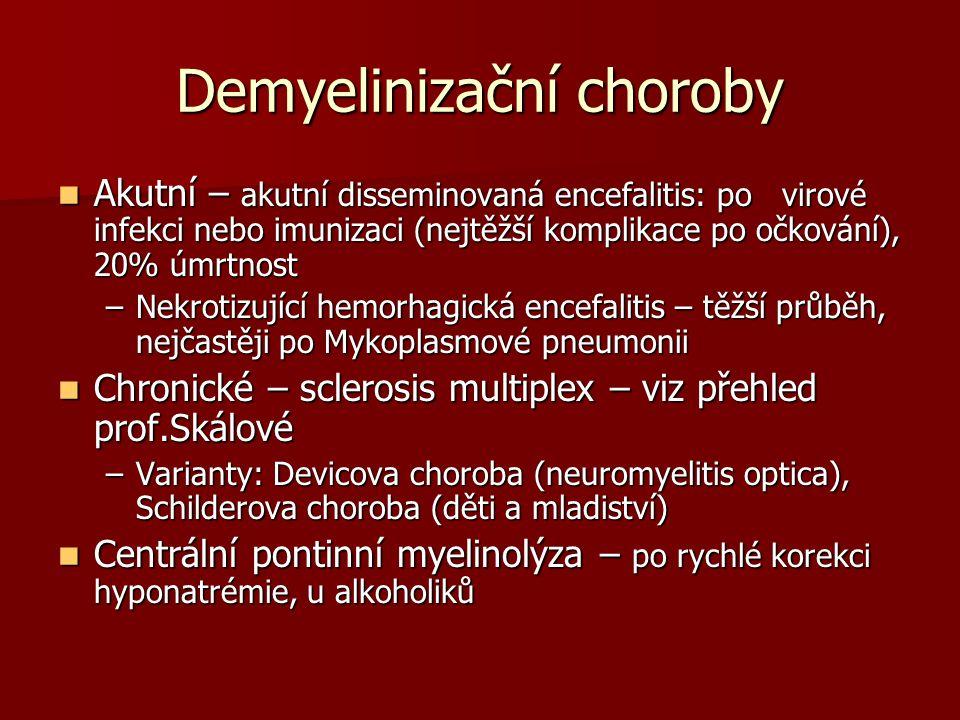 Demyelinizační choroby Akutní – akutní disseminovaná encefalitis: po virové infekci nebo imunizaci (nejtěžší komplikace po očkování), 20% úmrtnost Akutní – akutní disseminovaná encefalitis: po virové infekci nebo imunizaci (nejtěžší komplikace po očkování), 20% úmrtnost –Nekrotizující hemorhagická encefalitis – těžší průběh, nejčastěji po Mykoplasmové pneumonii Chronické – sclerosis multiplex – viz přehled prof.Skálové Chronické – sclerosis multiplex – viz přehled prof.Skálové –Varianty: Devicova choroba (neuromyelitis optica), Schilderova choroba (děti a mladiství) Centrální pontinní myelinolýza – po rychlé korekci hyponatrémie, u alkoholiků Centrální pontinní myelinolýza – po rychlé korekci hyponatrémie, u alkoholiků