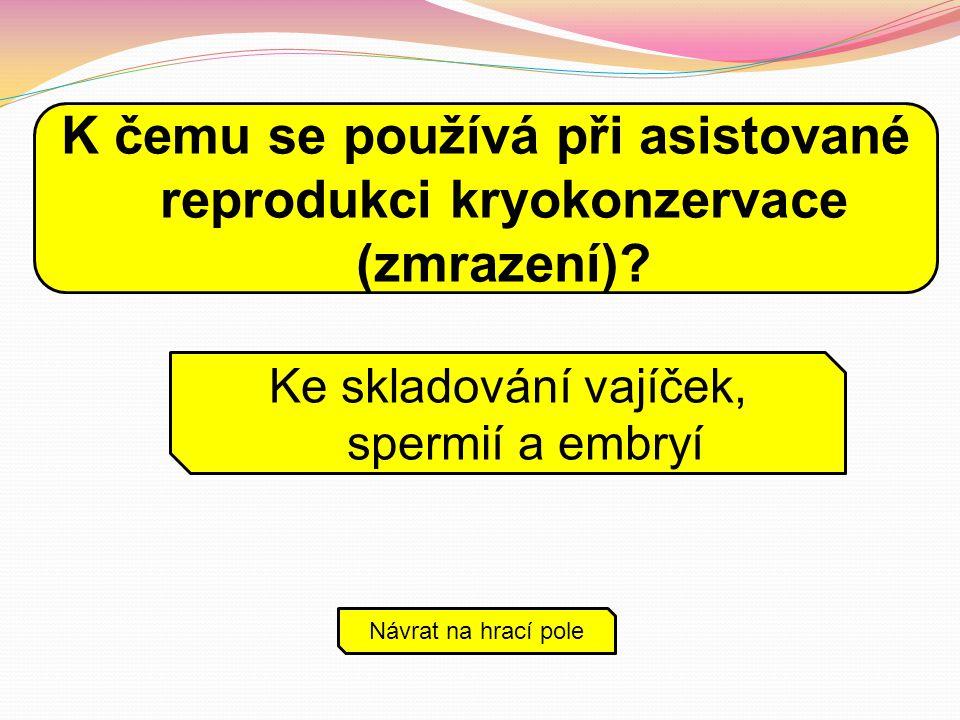 Ke skladování vajíček, spermií a embryí Návrat na hrací pole K čemu se používá při asistované reprodukci kryokonzervace (zmrazení)?