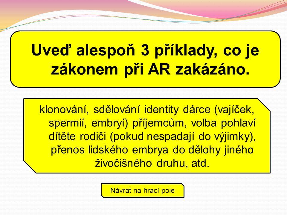 Uveď alespoň 3 příklady, co je zákonem při AR zakázáno. klonování, sdělování identity dárce (vajíček, spermií, embryí) příjemcům, volba pohlaví dítěte