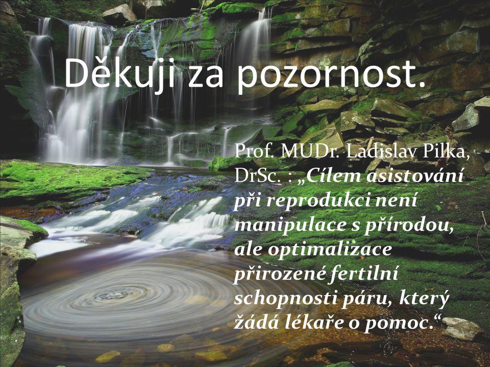 """Děkuji za pozornost. Prof. MUDr. Ladislav Pilka, DrSc. : """"Cílem asistování při reprodukci není manipulace s přírodou, ale optimalizace přirozené ferti"""