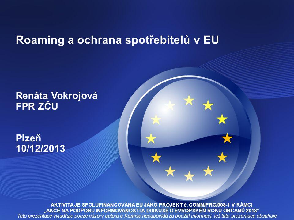 Roaming a ochrana spotřebitelů v EU Renáta Vokrojová FPR ZČU Plzeň 10/12/2013 AKTIVITA JE SPOLUFINANCOVÁNA EU JAKO PROJEKT č.