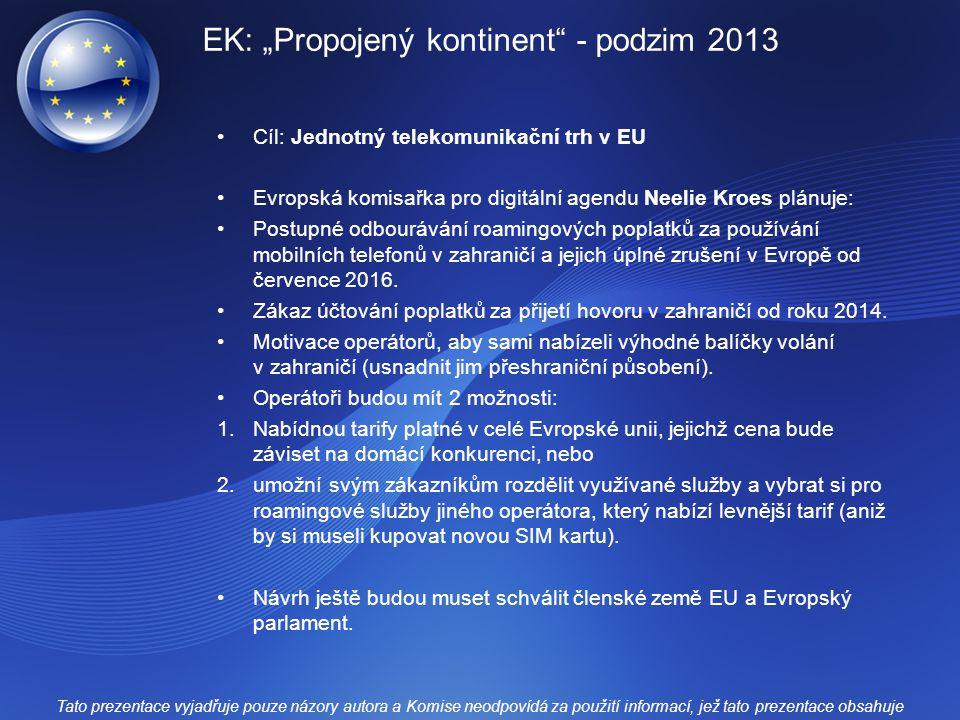 """EK: """"Propojený kontinent - podzim 2013 Cíl: Jednotný telekomunikační trh v EU Evropská komisařka pro digitální agendu Neelie Kroes plánuje: Postupné odbourávání roamingových poplatků za používání mobilních telefonů v zahraničí a jejich úplné zrušení v Evropě od července 2016."""