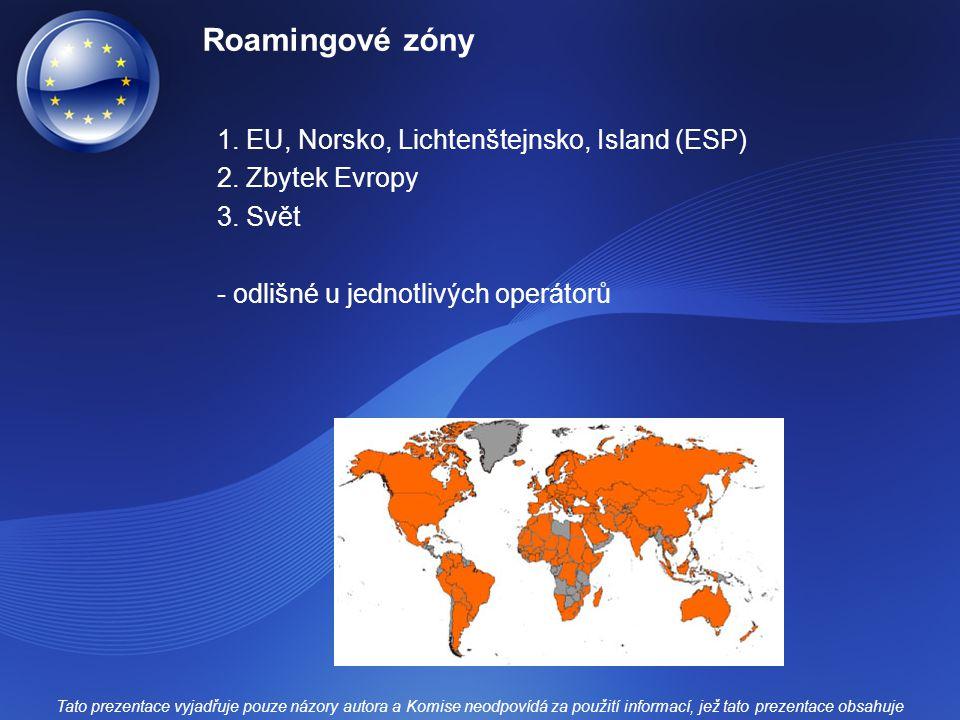 Roamingové zóny 1. EU, Norsko, Lichtenštejnsko, Island (ESP) 2. Zbytek Evropy 3. Svět - odlišné u jednotlivých operátorů Tato prezentace vyjadřuje pou