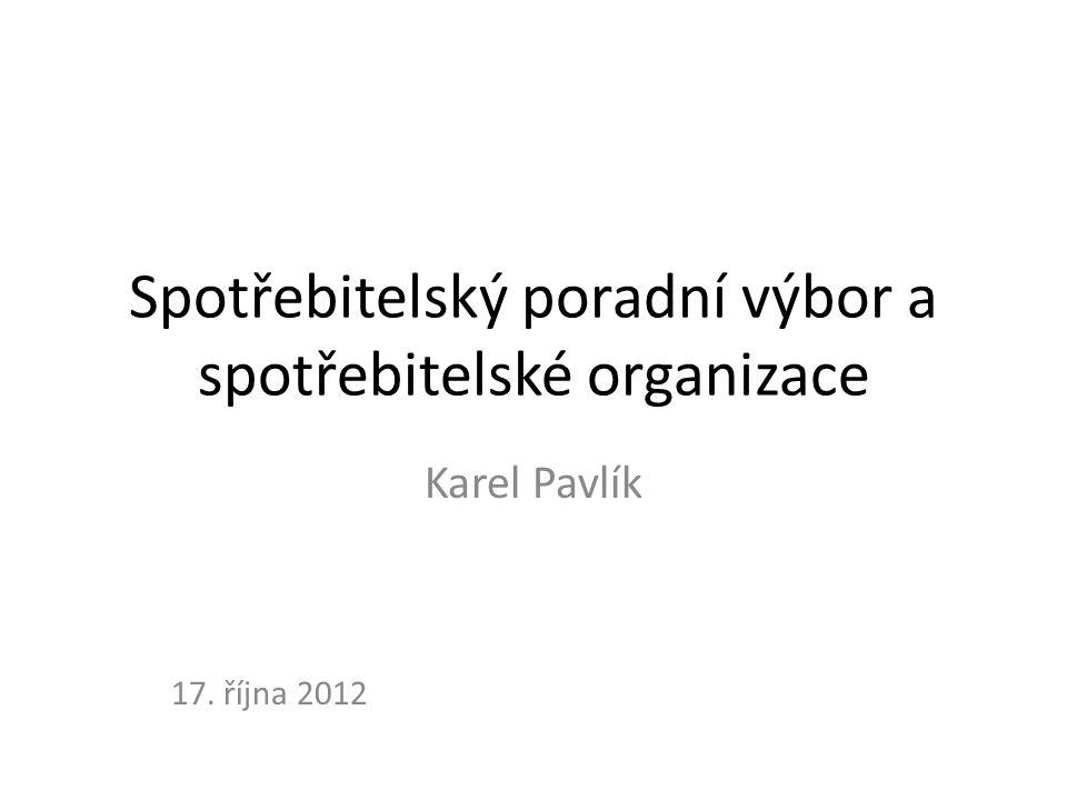 Spotřebitelský poradní výbor a spotřebitelské organizace Karel Pavlík 17. října 2012