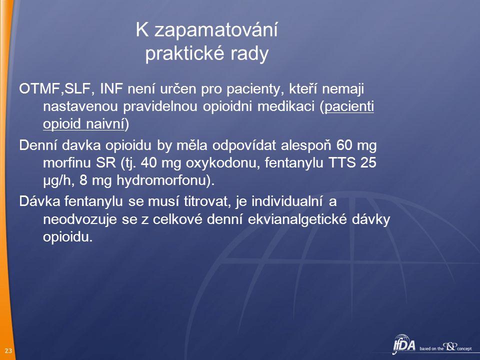 23 K zapamatování p raktické rady OTMF,SLF, INF není určen pro pacienty, kteří nemaji nastavenou pravidelnou opioidni medikaci (pacienti opioid naivní