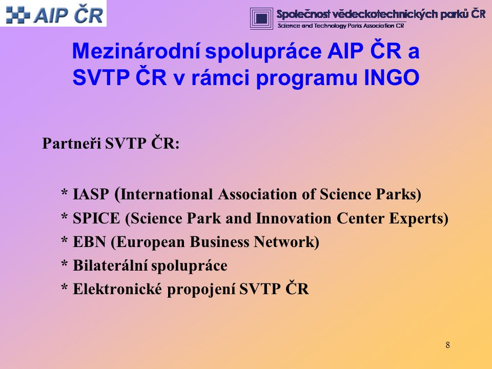 8 Mezinárodní spolupráce AIP ČR a SVTP ČR v rámci programu INGO Partneři SVTP ČR: * IASP ( International Association of Science Parks) * SPICE (Science Park and Innovation Center Experts) * EBN (European Business Network) * Bilaterální spolupráce * Elektronické propojení SVTP ČR
