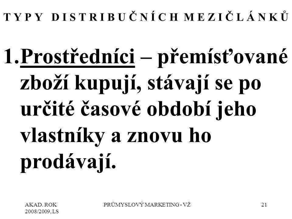 AKAD. ROK 2008/2009, LS PRŮMYSLOVÝ MARKETING - VŽ21 T Y P Y D I S T R I B U Č N Í C H M E Z I Č L Á N K Ů 1.Prostředníci – přemísťované zboží kupují,