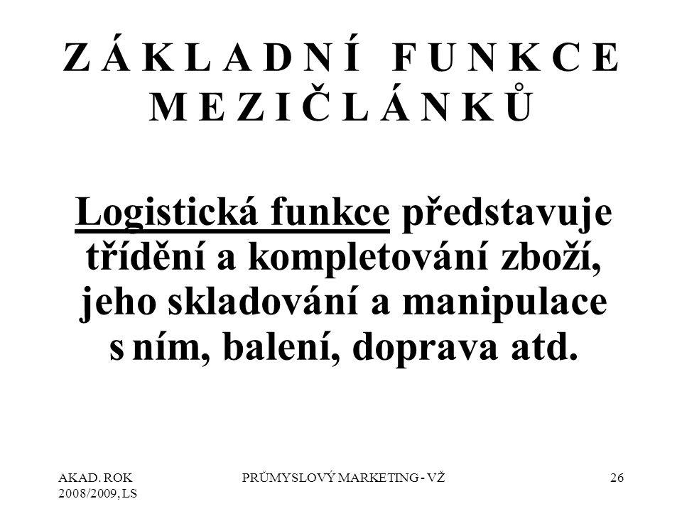 AKAD. ROK 2008/2009, LS PRŮMYSLOVÝ MARKETING - VŽ26 Logistická funkce představuje třídění a kompletování zboží, jeho skladování a manipulace s ním, ba