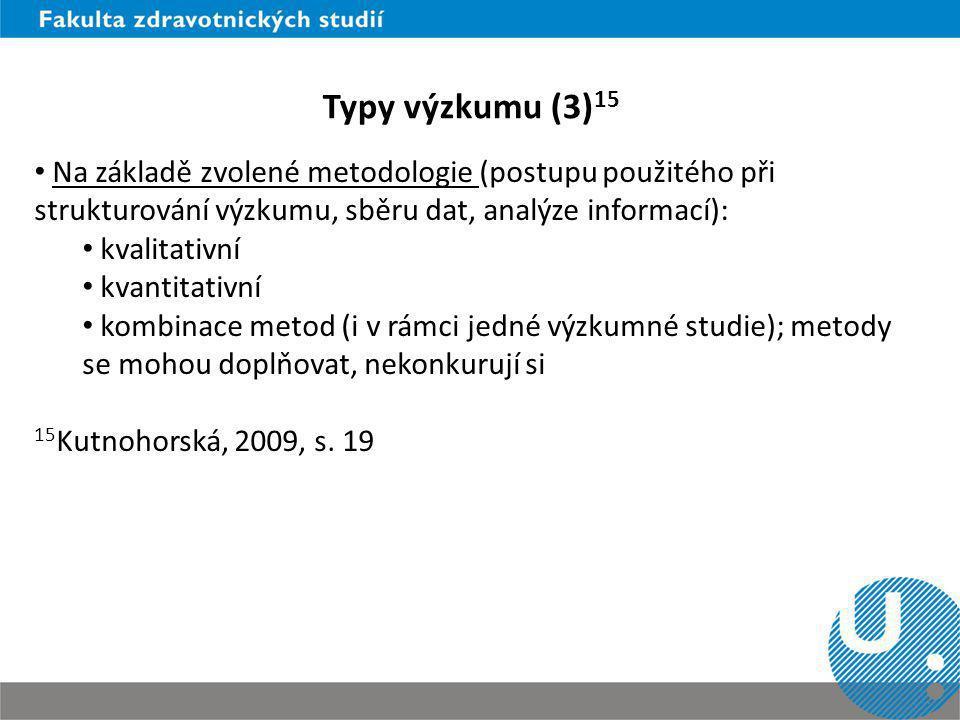 Typy výzkumu (3) 15 Na základě zvolené metodologie (postupu použitého při strukturování výzkumu, sběru dat, analýze informací): kvalitativní kvantitat