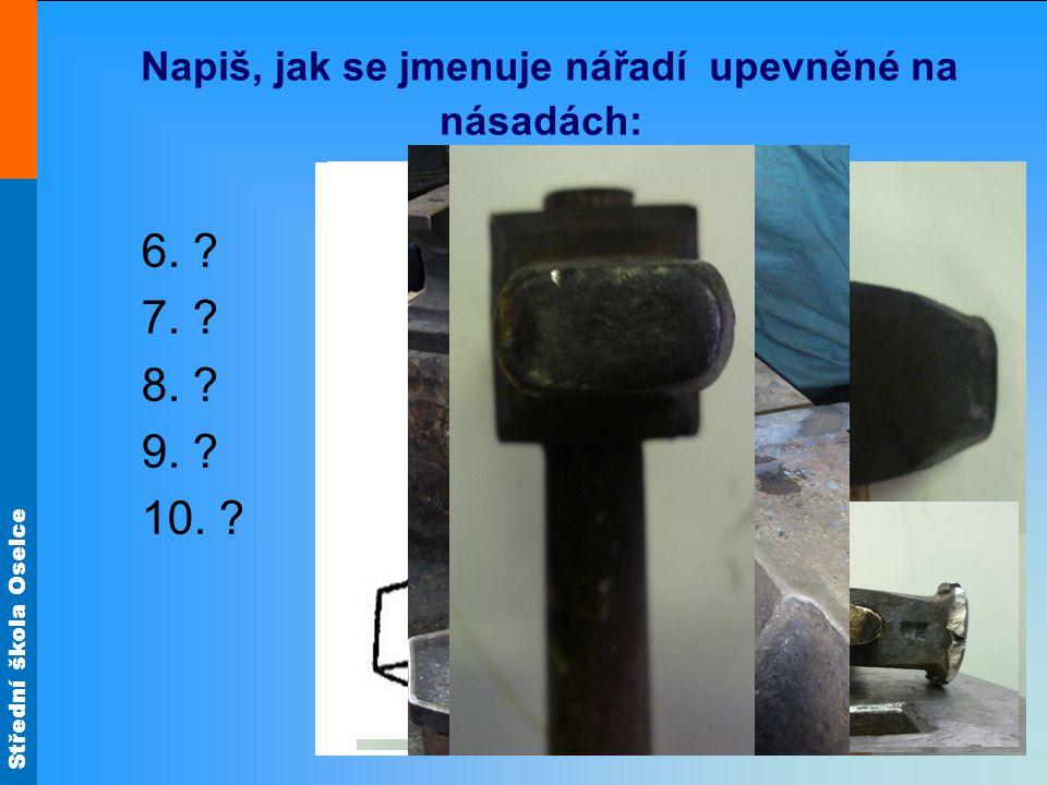 Střední škola Oselce Napiš, jak se jmenuje nářadí upevněné na násadách: 6. ? 7. ? 8. ? 9. ? 10. ?