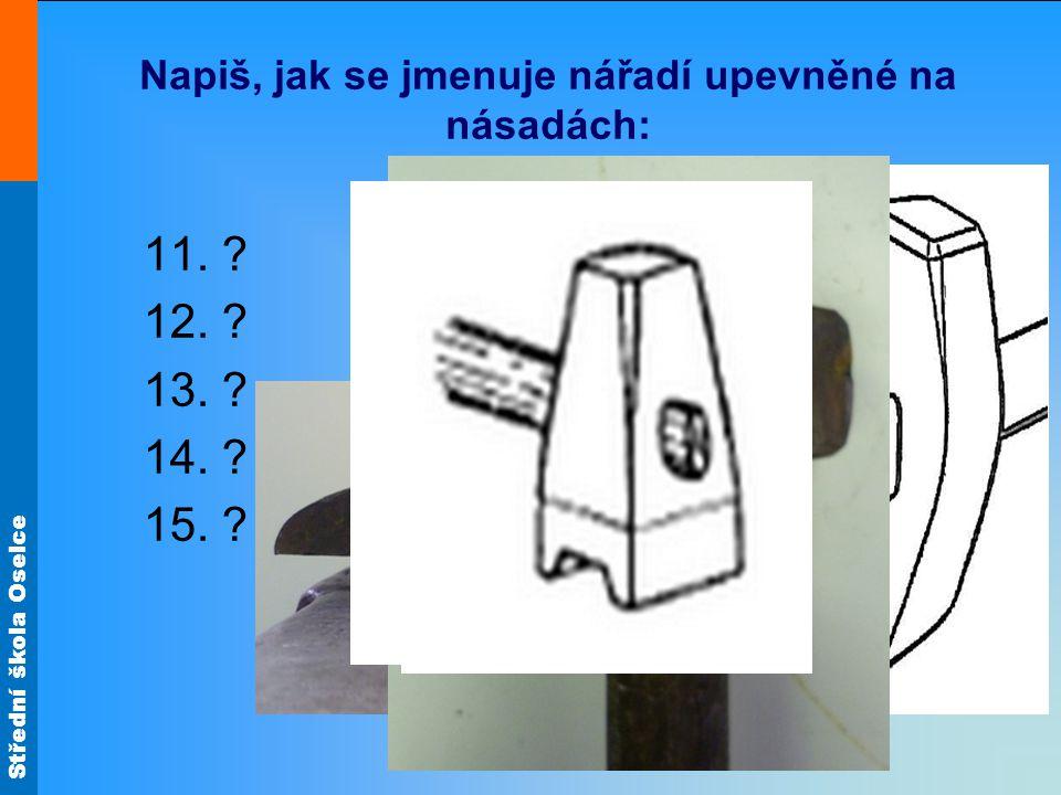 Střední škola Oselce Napiš, jak se jmenuje nářadí upevněné na násadách: 11. ? 12. ? 13. ? 14. ? 15. ?