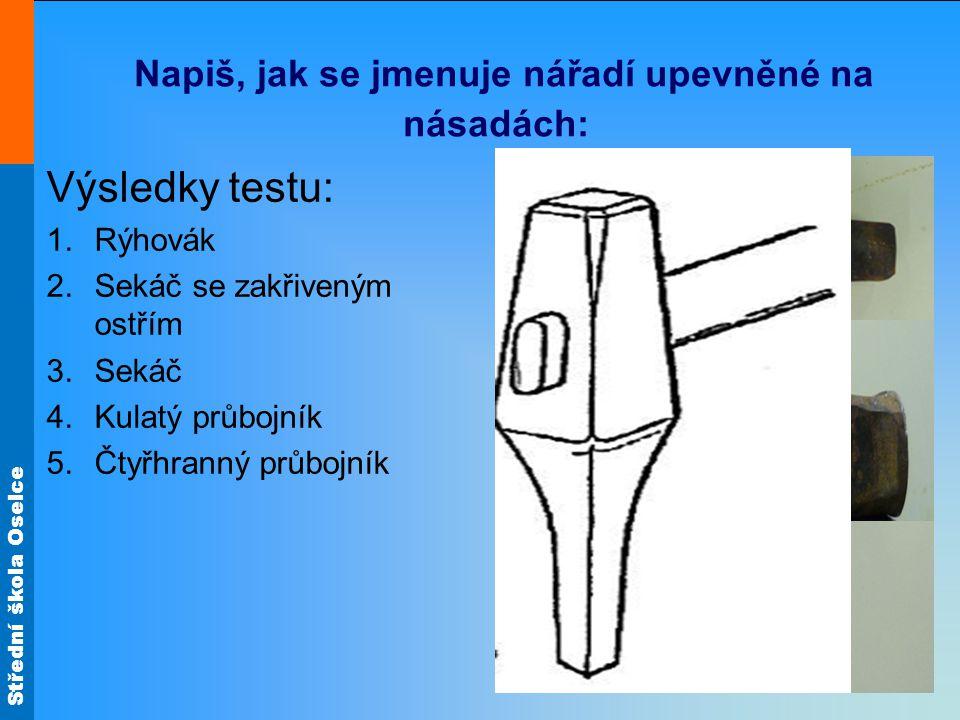 Střední škola Oselce Napiš, jak se jmenuje nářadí upevněné na násadách: Výsledky testu: 1.Rýhovák 2.Sekáč se zakřiveným ostřím 3.Sekáč 4.Kulatý průboj