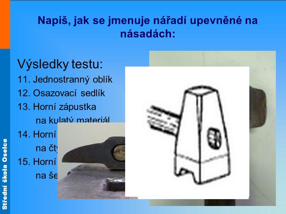 Střední škola Oselce Napiš, jak se jmenuje nářadí upevněné na násadách: Výsledky testu: 11. Jednostranný oblík 12. Osazovací sedlík 13. Horní zápustka