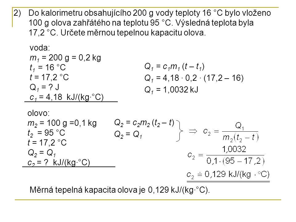 2)Do kalorimetru obsahujícího 200 g vody teploty 16 °C bylo vloženo 100 g olova zahřátého na teplotu 95 °C. Výsledná teplota byla 17,2 °C. Určete měrn