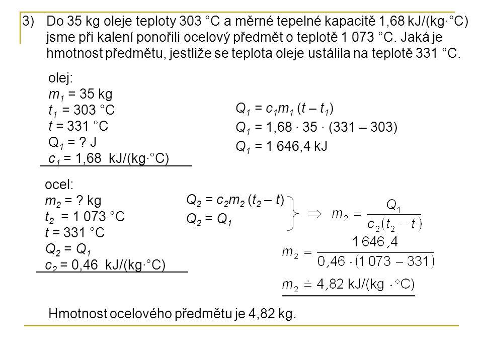 3)Do 35 kg oleje teploty 303 °C a měrné tepelné kapacitě 1,68 kJ/(kg·°C) jsme při kalení ponořili ocelový předmět o teplotě 1 073 °C. Jaká je hmotnost