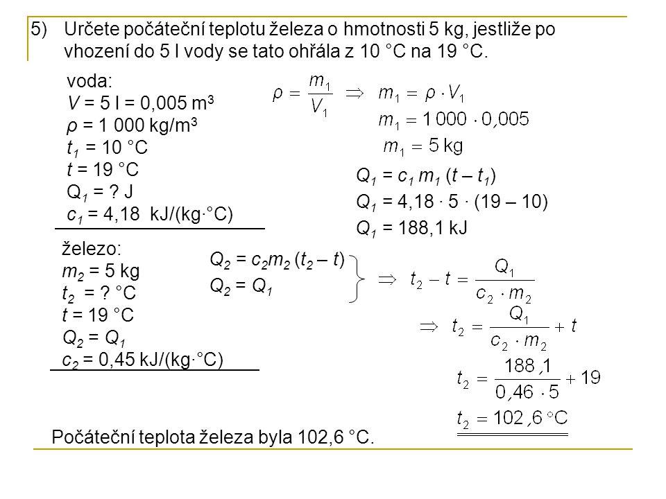 5)Určete počáteční teplotu železa o hmotnosti 5 kg, jestliže po vhození do 5 l vody se tato ohřála z 10 °C na 19 °C. voda: V = 5 l = 0,005 m 3 ρ = 1 0