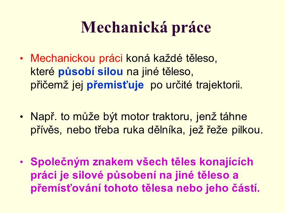 Mechanická práce Mechanickou práci koná každé těleso, které působí silou na jiné těleso, přičemž jej přemisťuje po určité trajektorii. Např. to může b